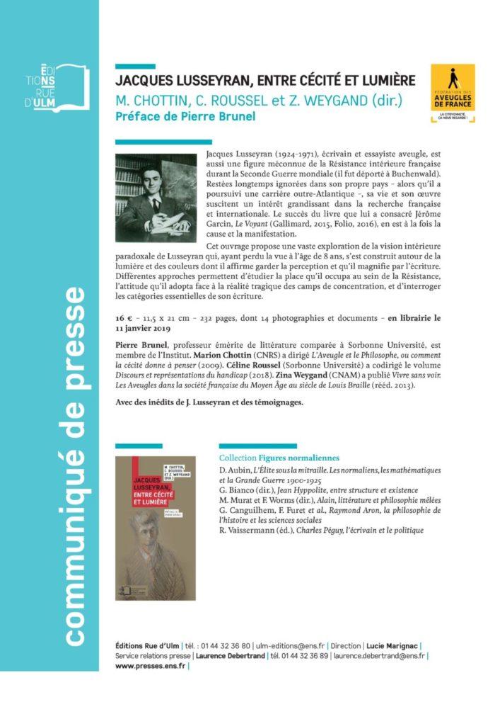 Jacques Lusseyran (1924-1971), écrivain et essayiste aveugle, est aussi une figure méconnue de la Résistance intérieure française durant la Seconde Guerre mondiale (il fut déporté à Buchenwald). Restées longtemps ignorées dans son propre pays – alors qu'il a poursuivi une carrière outre-Atlantique –, sa vie et son oeuvre suscitent un intérêt grandissant dans la recherche française et internationale. Le succès du livre que lui a consacré Jérôme Garcin, Le Voyant (Gallimard, 2015, Folio, 2016), en est à la fois la cause et la manifestation. Cet ouvrage propose une vaste exploration de la vision intérieure paradoxale de Lusseyran qui, ayant perdu la vue à l'âge de 8 ans, s'est construit autour de la lumière et des couleurs dont il affirme garder la perception et qu'il magnifie par l'écriture. Différentes approches permettent d'étudier la place qu'il occupa au sein de la Résistance, l'attitude qu'il adopta face à la réalité tragique des camps de concentration, et d'interroger les catégories essentielles de son écriture. 16 € – 11,5 x 21 cm – 232 pages, dont 14 photographies et documents – en librairie le 11 janvier 2019 Pierre Brunel, professeur émérite de littérature comparée à Sorbonne Université, est membre de l'Institut. Marion Chottin (CNRS) a dirigé L'Aveugle et le Philosophe, ou comment la cécité donne à penser (2009). Céline Roussel (Sorbonne Université) a codirigé le volume Discours et représentations du handicap (2018). Zina Weygand (CNAM) a publié Vivre sans voir. Les Aveugles dans la société française du Moyen Âge au siècle de Louis Braille (rééd. 2013).